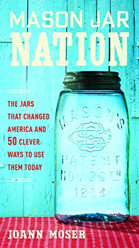 (Mason Jar Nation: The Jars that Changed America and 50 Clever Ways to Use Them)