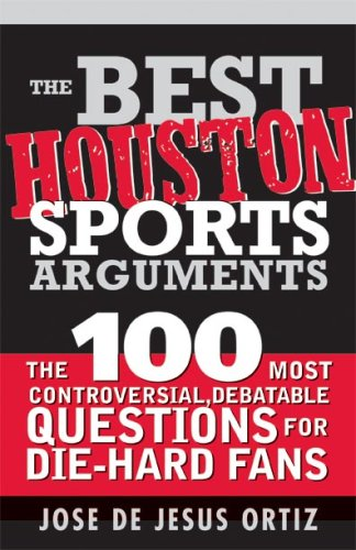 The Best Houston Sports Arguments: The 100 Most Controversial, Debatable Questions for Die-Hard Fans (Best Sports Arguments)