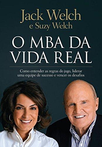 O MBA da Vida Real. Como Entender as Regras do Jogo, Liderar Uma Equipe de Sucesso e Vencer os Desafios