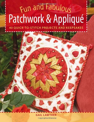 Fun and Fabulous Patchwork & Applique Gifts: 40 Quick-to-Stitch Projects (Patchwork Applique)