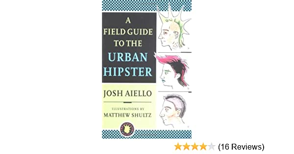 A Field Guide to the Urban Hipster: Josh Aiello, Matthew ...