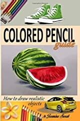 Colored Pencil Guide - How to Draw Realistic Objects: with colored pencils, Still Life Drawing Lessons, Realism, Learn How to Draw, Art Book, Illustrations, Step-by-Step drawing tutorials, Techniques Paperback