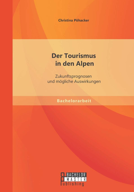 Der Tourismus In Den Alpen Zukunftsprognosen Und Mogliche Auswirkungen Bachelorarbeit Amazon De Pohacker Christina Bucher