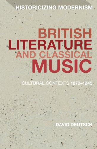 British Literature and Classical Music: Cultural Contexts 1870-1945 (Historicizing Modernism)