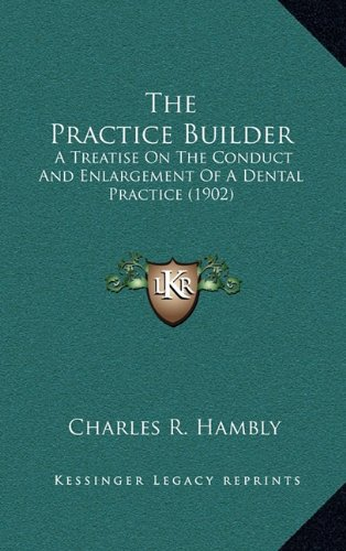 Read Online The Practice Builder: A Treatise On The Conduct And Enlargement Of A Dental Practice (1902) PDF