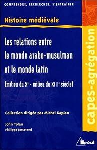 Les Relations entre le monde arabo-musulman et le monde latin: milieu du Xe-milieu du XIIe siècle par John Victor Tolan