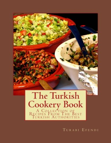 The Turkish Cookery Book: A Collection of Recipes From The Best Turkish Authorities by Turabi Efendi
