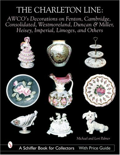 The Charleton Line: AWCO's Decorations on Fenton, Cambridge, Consolidated, Westmoreland, Duncan & Miller, Heisey, Imperial, Limoges, and Others (Schiffer Book for Collectors with Price Guide)