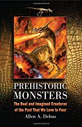 Prehistoric Monsters: The Real and Imagined Creatures of the Past That We Love to Fear