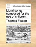 Moral Songs Composed for the Use of Children, Thomas Foxton, 1170106188