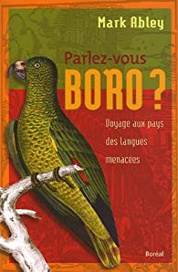 Parlez-vous boro ? : Voyage au pays des langues menacées par Mark Abley