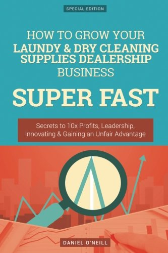 How To Grow Your Laundy & Dry Cleaning Supplies Dealership Business SUPER FAST: Secrets to 10x Profits, Leadership, Innovation & Gaining an Unfair Advantage