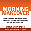 Morning Makeover: How to Boost Your Productivity, Explode Your Energy, and Create an Extraordinary Life - One Morning at a Time! Audiobook by Damon Zahariades Narrated by Gregory Zarcone