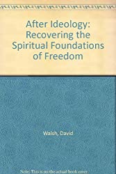 After Ideology: Recovering the Spiritual Foundations of Freedom