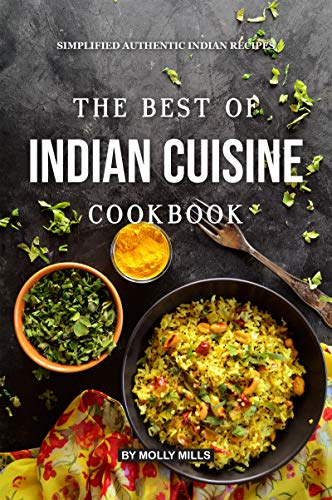 The Best of Indian Cuisine Cookbook: Simplified Authentic Indian Recipes