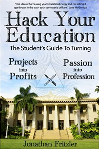 Hack Your Education The Students Guide To Turning Projects Into Profits Mr Jonathan Fritzler 9781507658666 Amazon Books