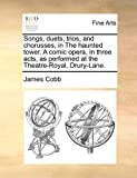 Songs, Duets, Trios, and Chorusses, in the Haunted Tower a Comic Opera, in Three Acts, As Performed at the Theatre-Royal, Drury-Lane, James Cobb, 1170872700