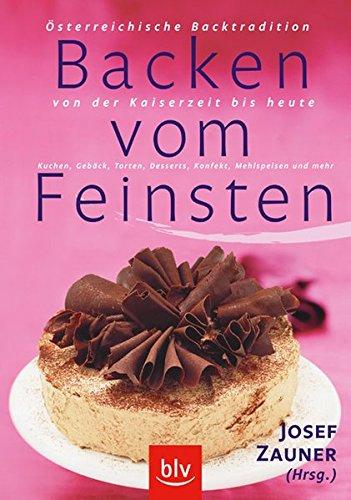 Backen vom Feinsten: Österreichische Backtradition von der Kaiserzeit bis heute Kuchen, Gebäck, Torten, Desserts,...