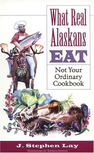 What Real Alaskans Eat: Not Your Ordinary Cookbook by J Stephen Lay
