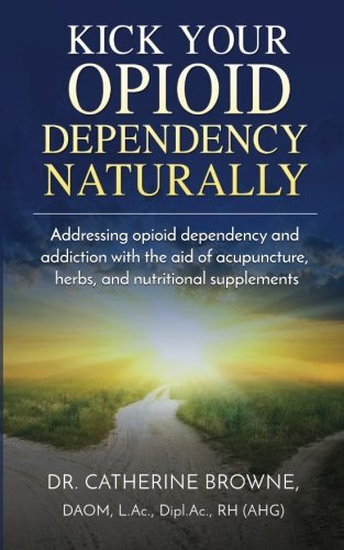 Kick Your Opioid Dependency Naturally: Addressing opioid dependency and addiction with the aid of acupuncture, herbs, and nutritional supplements