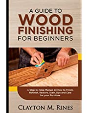 A Guide to Wood Finishing for Beginners: A Step-by-Step Manual on How to Finish, Refinish, Restore, Stain, Dye and Care for your Furniture