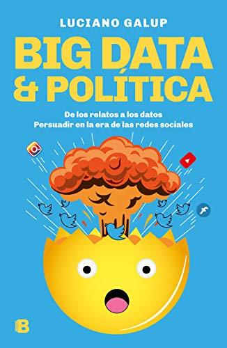 Big Data & Política: de Los Relatos a Los Datos. Persuadir En La Era de Las Redes Sociales por Luciano Galup