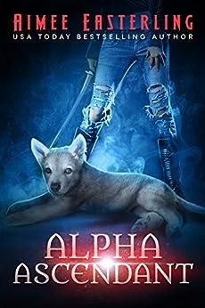 Alpha Ascendant: A Fantastical Werewolf Adventure (Wolf Rampant Book 3) by [Easterling, Aimee]