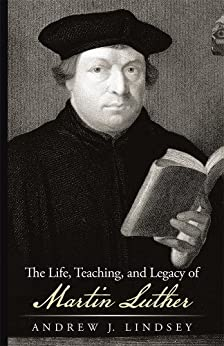 The Life, Teaching, and Legacy of Martin Luther by [Andrew J. Lindsey]