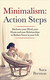 Minimalism: Action Steps - Declutter your Mind, your Home and your Relationships to Reduce Stress in your Life (Tidying, organize, simplify, less)