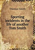 Sporting Incidents in the Life of Another Tom Smith, Thomas Smith, 5518535686