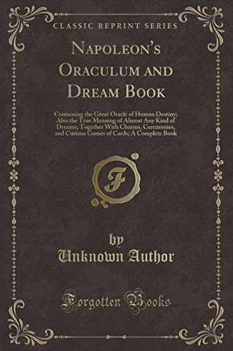 Napoleon's Oraculum and Dream Book: Containing the Great Oracle of Human Destiny; Also the True Meaning of Almost Any Kind of Dreams; Together With of Cards; A Complete Book (Classic Reprint)