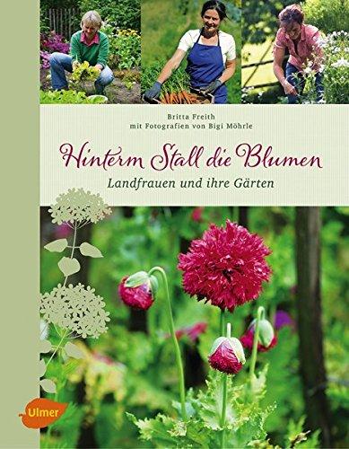 Hinterm Stall die Blumen: Landfrauen und ihre Gärten