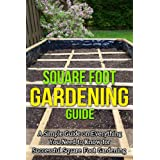 Square Foot Gardening Guide: A simple guide on everything you need to know for successful square foot gardening