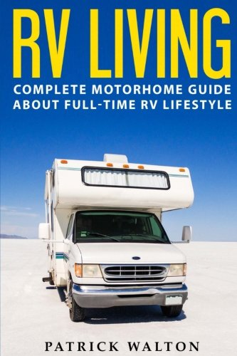 RV LIVING: Complete Motorhome Guide About Fulltime RV Lifestyle  Exclusive 99 Tips And Hacks For Beginners In RVing And Boondocking: motorhome livinghow to live in an rvtravel trailersrv life