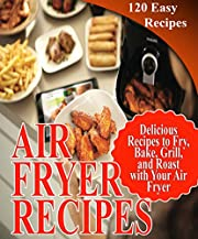 Air Fryer Recipes Cookbook: 120 Delicious, Simple and Easy Recipes to Fry, Bake, Grill, and Roast with Your Air Fryer (Healthy Fryer Cookbook)