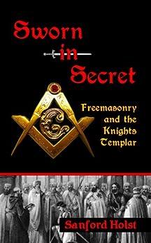 Sworn in Secret: Freemasonry and the Knights Templar by [Holst, Sanford]