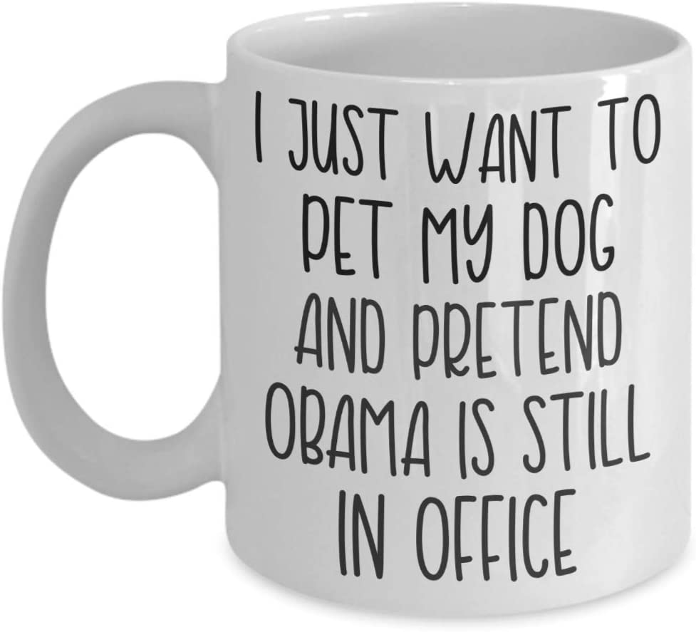 I Just Want To Pet My Dog And Pretend Obama Is Still In Office Mug for Liberals Democrats Socialists And Anti-Trump Conservatives