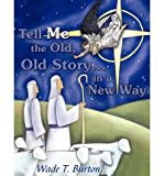 img - for [ Tell Me the Old, Old Story... in a New Way [ TELL ME THE OLD, OLD STORY... IN A NEW WAY ] By Burton, Wade T ( Author )Aug-11-2010 Paperback by Burton, Wade T ( Author ) Aug-2010 Paperback ] book / textbook / text book