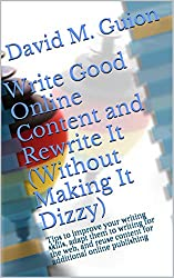 Write Good Online Content and Rewrite It (Without Making It Dizzy): Tips to improve your writing skills, adapt them to writing for the web, and reuse content for additional online publishing