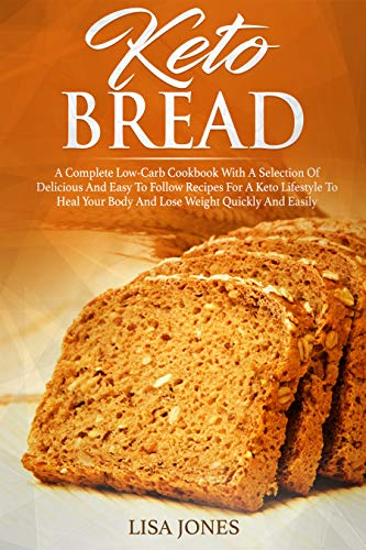 Keto Bread: A Complete Low-Carb Cookbook With a Selection of Delicious and Easy to Follow Recipes for a Keto Lifestyle to Heal Your Body and Lose Weight Quickly and Easily by [Jones, Lisa]
