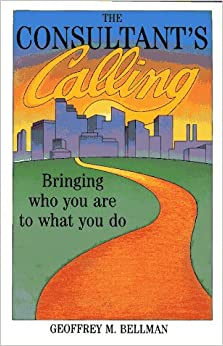 The Consultant's Calling: Bringing Who You are to What You Do (Jossey-Bass Management Series)