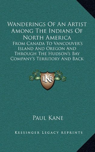 Wanderings Of An Artist Among The Indians Of North America: From Canada To Vancouver's Island And Oregon And Through The Hudson's Bay Company's Territory And Back Again ebook