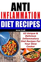ANTI INFLAMMATION DIET RECIPES - 63 UNIQUE & DELICIOUS INFLAMMATORY DIET RECIPES FOR YOUR SLOW COOKER - MANY ARE GOUT FRIENDLY (ANT INFLAMMATORY DIET)
