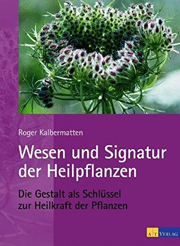 Wesen und Signatur der Heilpflanzen: Die Gestalt als Schlüssel zur Heilkraft der Pflanzen
