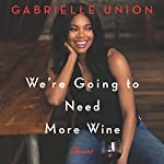 We're Going to Need More Wine: Stories That Are Funny, Complicated, and True Audiobook by Gabrielle Union Narrated by Gabrielle Union