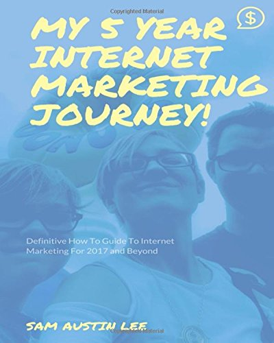My Five Year Internet Marketing Journey: The Definitive Internet Marketing Guide To 2017 And Beyond