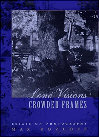 lone visions crowded frames essays on photography max kozloff lone visions crowded frames essays on photography max kozloff 9780826314932 com books
