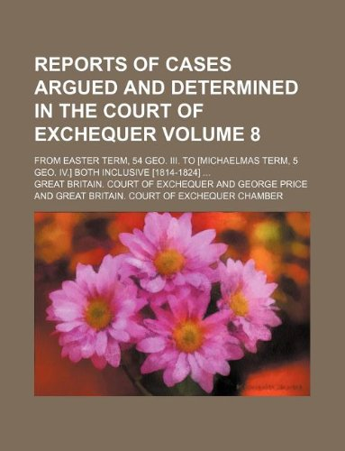 Reports of cases argued and determined in the Court of Exchequer Volume 8; from Easter term, 54 Geo. III. to [Michaelmas term, 5 Geo. IV.] both inclusive [1814-1824]