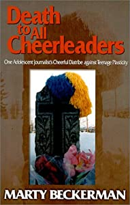 Death to All Cheerleaders : One Adolescent Journalist's Cheerful Diatribe Against Teenage Plasticity