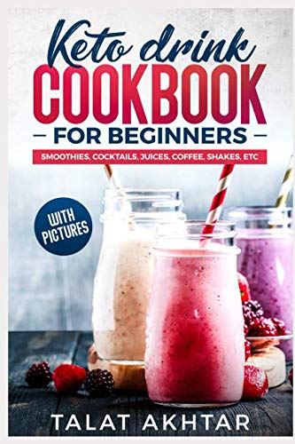 KETO DRINK COOKBOOK FOR BEGINNERS, SMOOTHIES, COCKTAILS, JUICES, COFFEE, SHAKES, ETC (keto keto) by TALAT AKHTAR